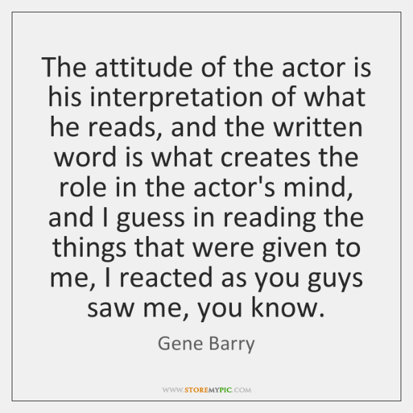 The attitude of the actor is his interpretation of what he reads, ...