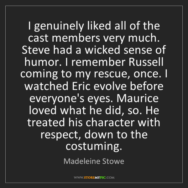 Madeleine Stowe: I genuinely liked all of the cast members very much....