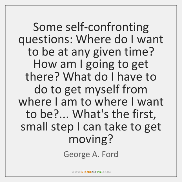Some self-confronting questions: Where do I want to be at any given ...