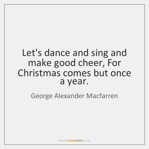 Let's dance and sing and make good cheer, For Christmas comes but ...