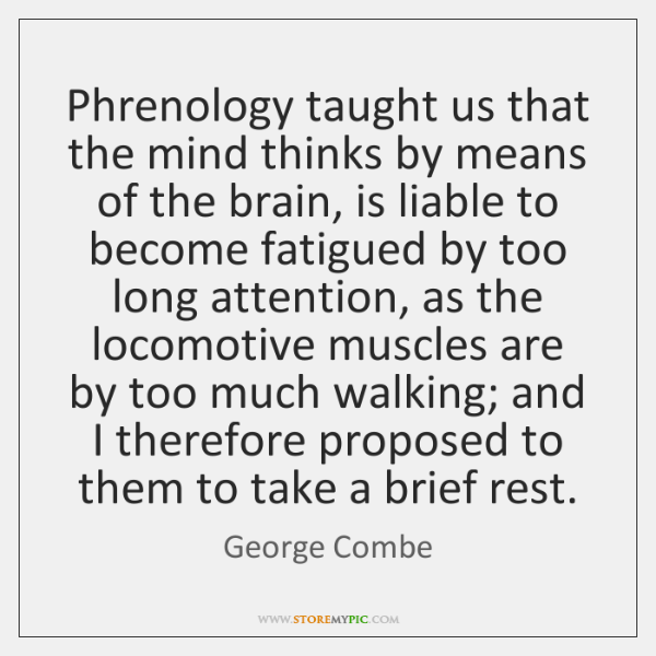 Phrenology taught us that the mind thinks by means of the brain, ...