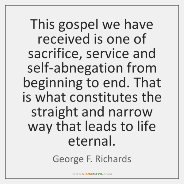 This gospel we have received is one of sacrifice, service and self-abnegation ...