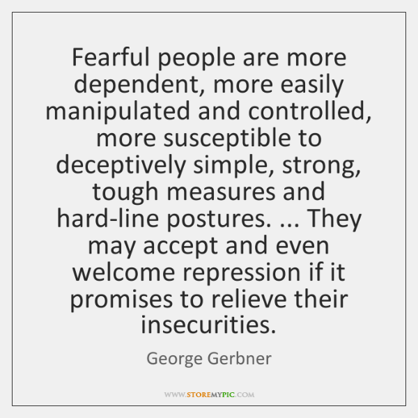 Fearful people are more dependent, more easily manipulated and controlled, more susceptible ...