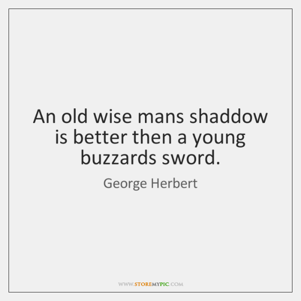 An old wise mans shaddow is better then a young buzzards sword.