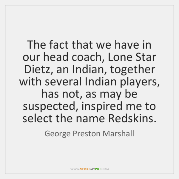 The fact that we have in our head coach, Lone Star Dietz, ...