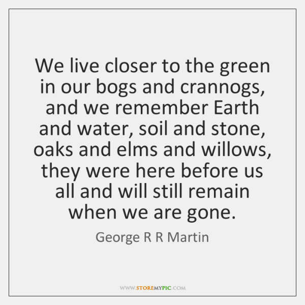 We live closer to the green in our bogs and crannogs, and ...