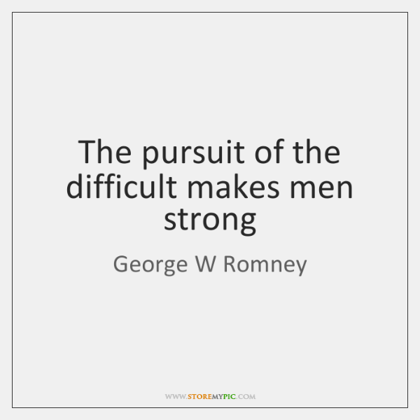 The pursuit of the difficult makes men strong