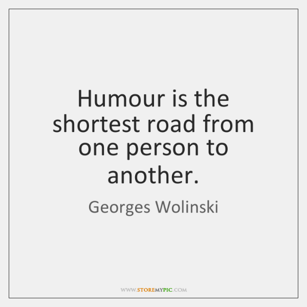 Humour is the shortest road from one person to another.