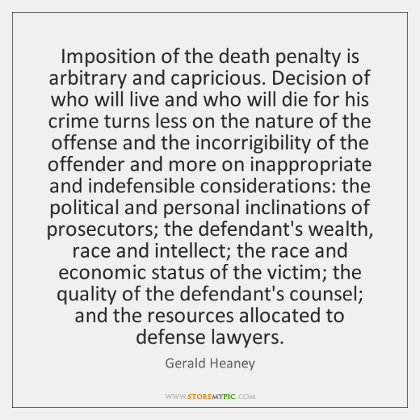 Imposition of the death penalty is arbitrary and capricious. Decision of who ...