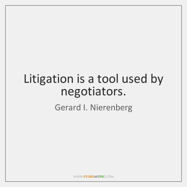 Litigation is a tool used by negotiators.