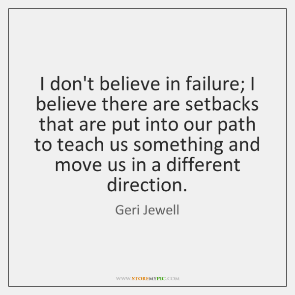 I don't believe in failure; I believe there are setbacks that are ...