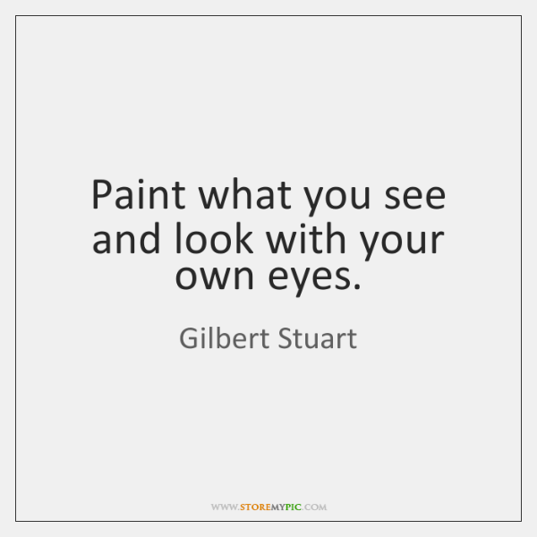 Paint what you see and look with your own eyes.
