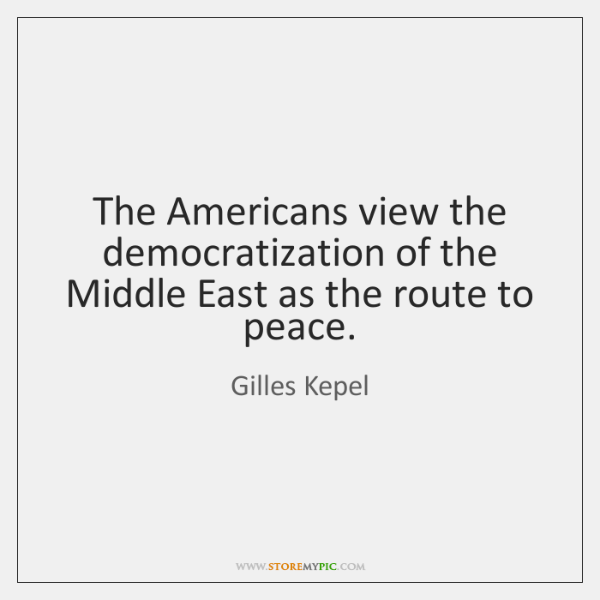 The Americans view the democratization of the Middle East as the route ...