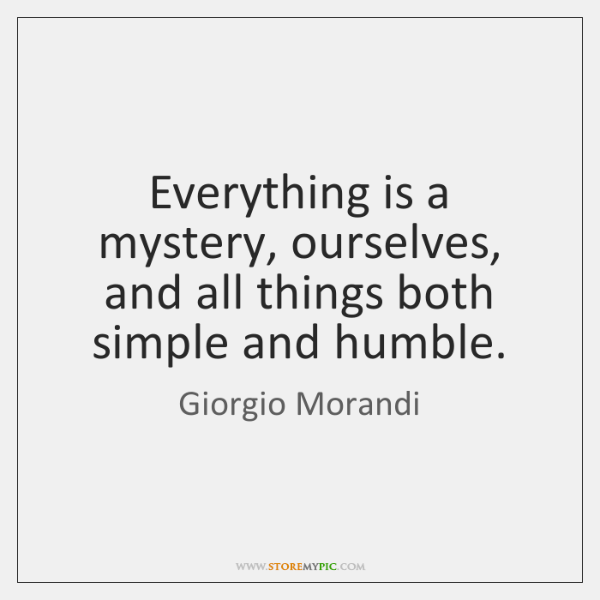 Everything is a mystery, ourselves, and all things both simple and humble.