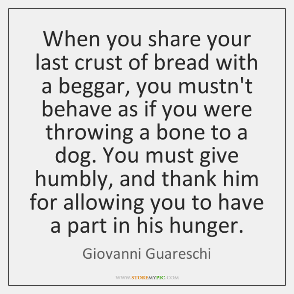 When you share your last crust of bread with a beggar, you ...