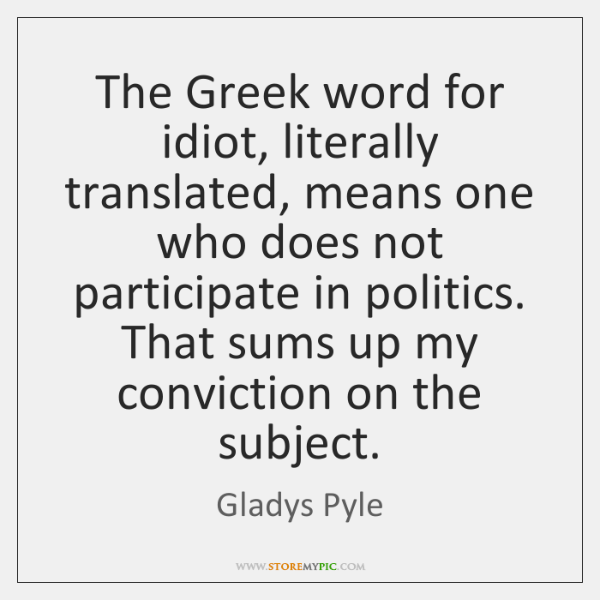 The Greek word for idiot, literally translated, means one who does not ...
