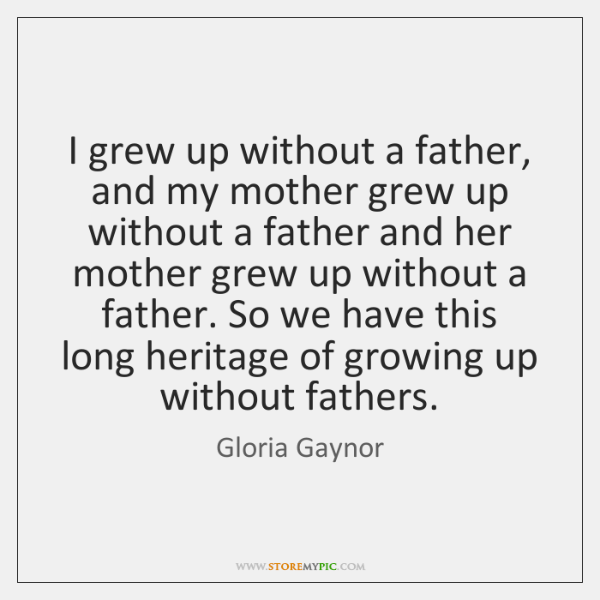 I Grew Up Without A Father And My Mother Grew Up Without