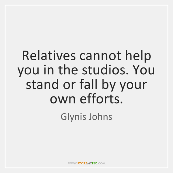 Relatives cannot help you in the studios. You stand or fall by ...