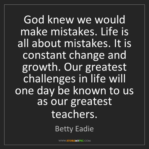 Betty Eadie: God knew we would make mistakes. Life is all about mistakes....