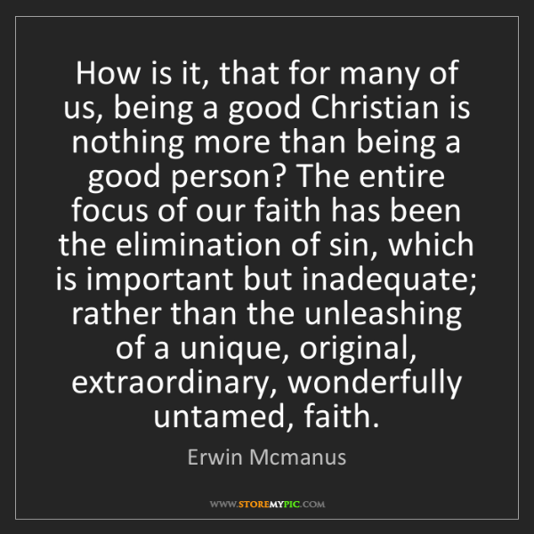 Erwin Mcmanus: How is it, that for many of us, being a good Christian...