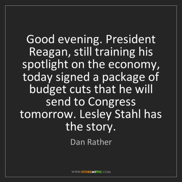 Dan Rather: Good evening. President Reagan, still training his spotlight...