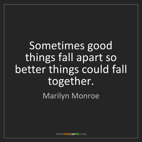 Marilyn Monroe: Sometimes good things fall apart so better things could...