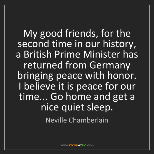 Neville Chamberlain: My good friends, for the second time in our history,...