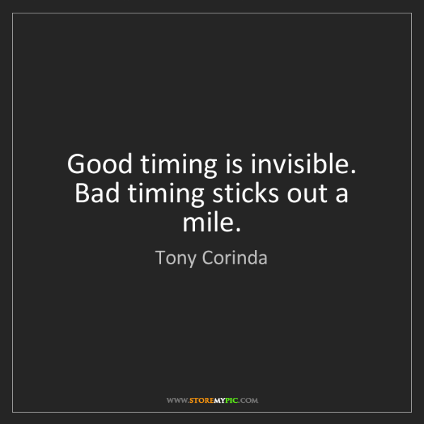 Tony Corinda: Good timing is invisible. Bad timing sticks out a mile.