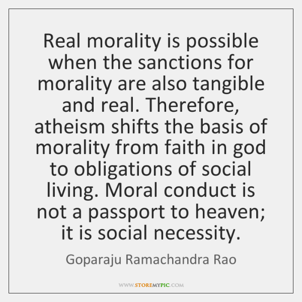 Real morality is possible when the sanctions for morality are also tangible ...