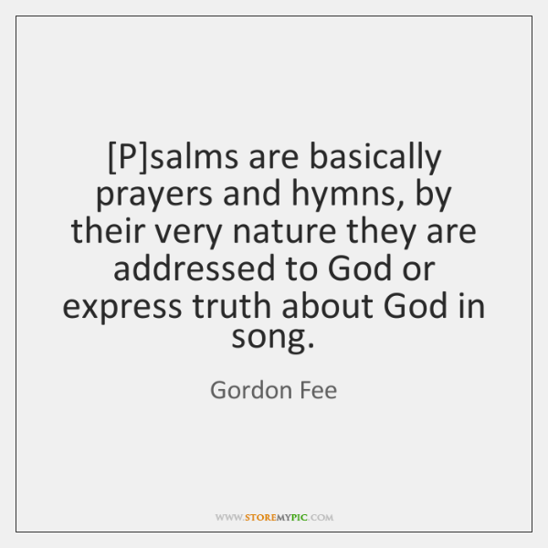 [P]salms are basically prayers and hymns, by their very nature they ...
