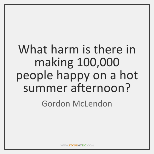 What harm is there in making 100,000 people happy on a hot summer ...