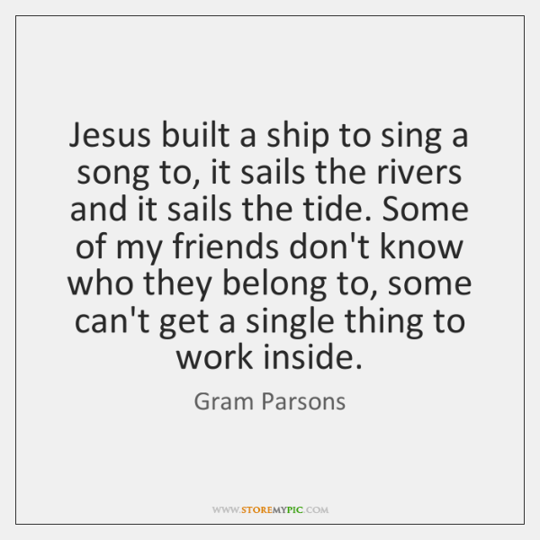 Jesus built a ship to sing a song to, it sails the ...