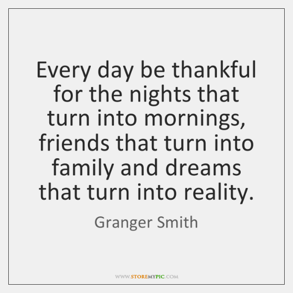 Every day be thankful for the nights that turn into mornings, friends ...