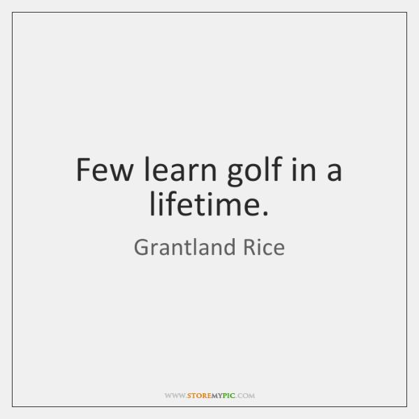 Few learn golf in a lifetime.