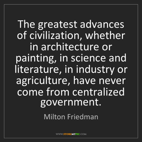 Milton Friedman: The greatest advances of civilization, whether in architecture...