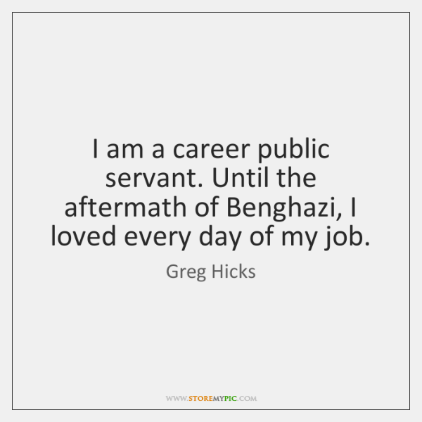 I am a career public servant. Until the aftermath of Benghazi, I ...