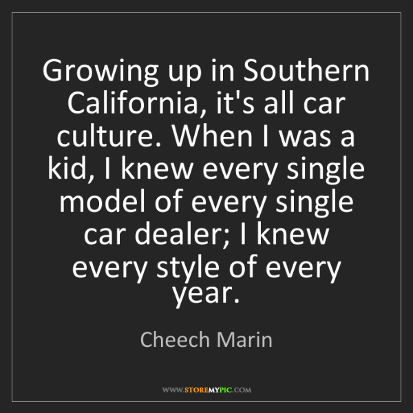 Cheech Marin: Growing up in Southern California, it's all car culture....