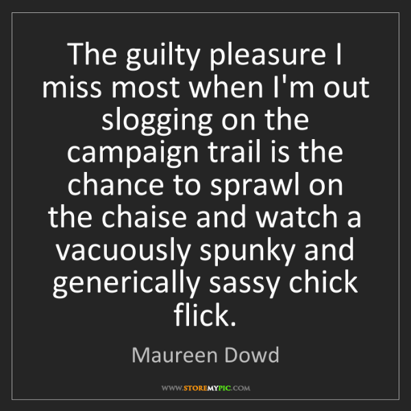 Maureen Dowd: The guilty pleasure I miss most when I'm out slogging...