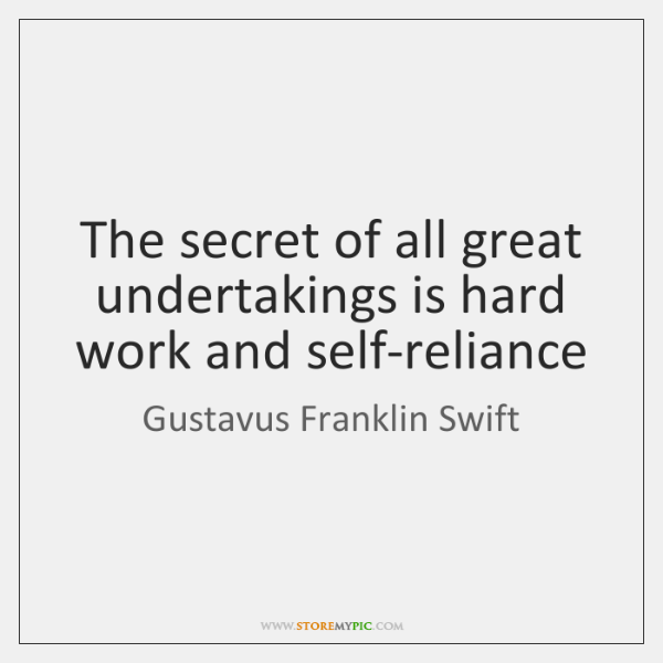 The secret of all great undertakings is hard work and self-reliance