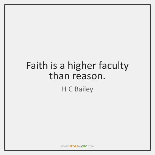 Faith is a higher faculty than reason.