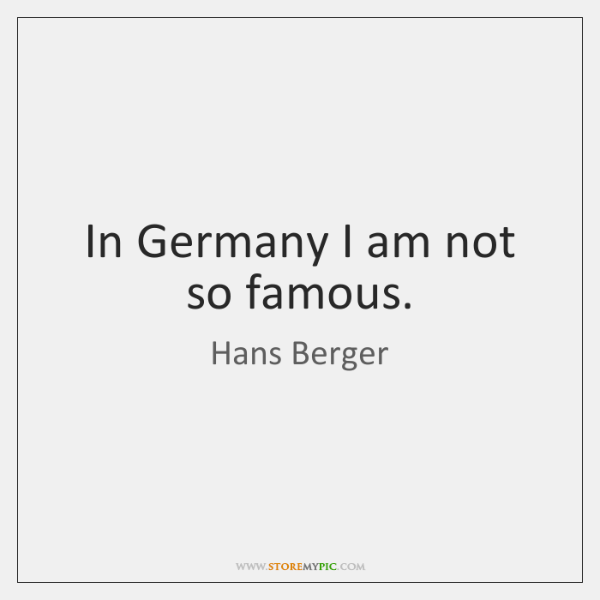 In Germany I am not so famous.