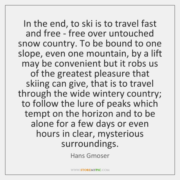 In the end, to ski is to travel fast and free - ...