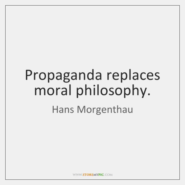 Propaganda replaces moral philosophy.