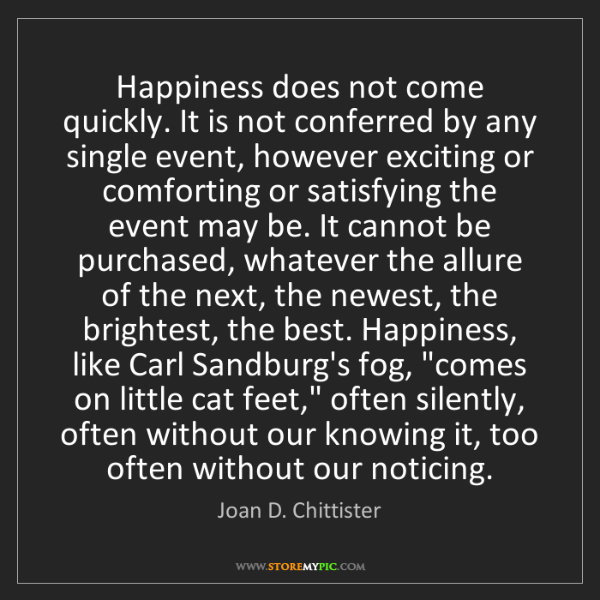 Joan D. Chittister: Happiness does not come quickly. It is not conferred...