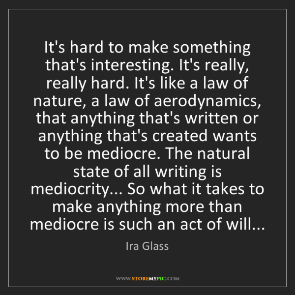 Ira Glass: It's hard to make something that's interesting. It's...