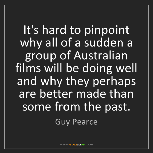 Guy Pearce: It's hard to pinpoint why all of a sudden a group of...