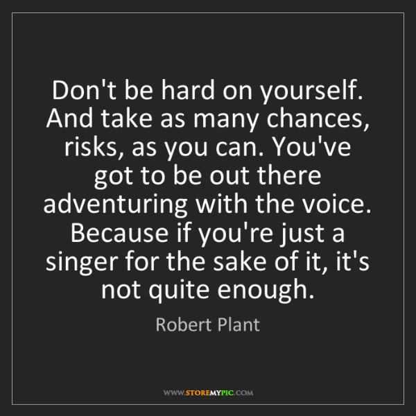 Robert Plant: Don't be hard on yourself. And take as many chances,...