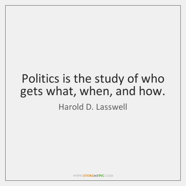 Politics is the study of who gets what, when, and how.