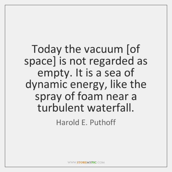 Today the vacuum [of space] is not regarded as empty. It is ...