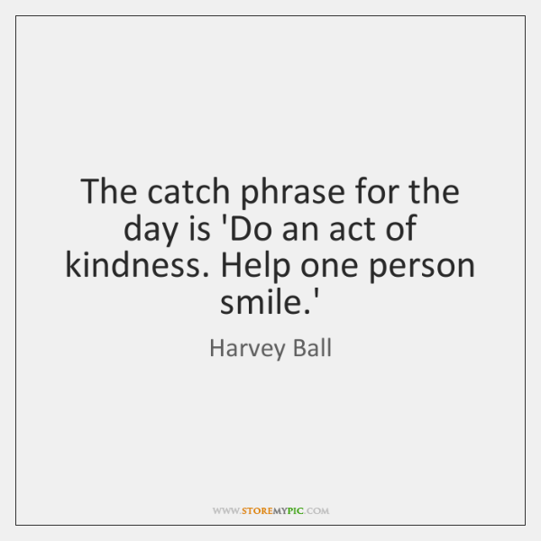 The catch phrase for the day is 'Do an act of kindness. ...